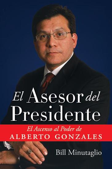 El Asesor del Presidente - El Ascenso al Poder de Alberto Gonzales - cover