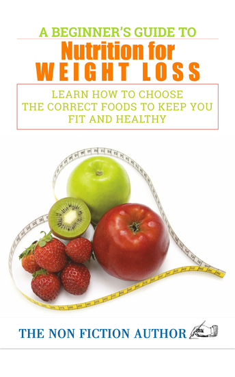 A Beginner's Guide to Nutrition for Weight Loss - Learn How to Choose the Correct Foods to Keep You Fit and Healthy - cover