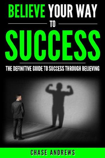 Believe Your Way to Success - The Definitive Guide to Success Through Believing: How Believing Takes You from Where You are to Where You Want to Be - Your Path to Success #5 - cover