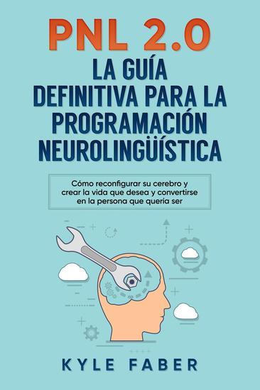 PNL 20: la guía definitiva para la programación neurolingüística (Spanish Version Version en Español) - Cómo reconfigurar su cerebro y crear la vida que desea y convertirse en la persona que quería s - cover
