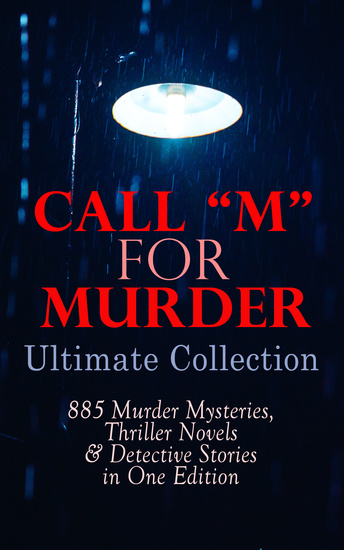"""CALL """"M"""" FOR MURDER: Ultimate Collection - 885 Murder Mysteries Thriller Novels & Detective Stories in One Edition - 880+ True Crime Stories Action Thrillers Whodunit Mysteries & Supernatural Mysteries: Sherlock Holmes Dr Thorndyke Cases Bulldog Drummond Detective Standish Martin Hewitt... - cover"""