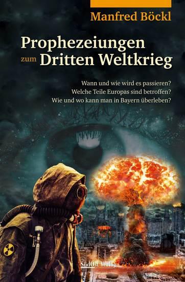 Prophezeiungen zum Dritten Weltkrieg - Wann und wie wird es passieren? Welche Teile Europas sind betroffen? Wie und wo kann man in Bayern überleben? - cover