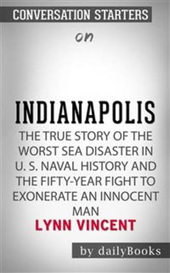 Indianapolis: The True Story of the Worst Sea Disaster in US Naval History and the Fifty-Year Fight to Exonerate an Innocent Man by Lynn Vincent   Conversation Starters - cover