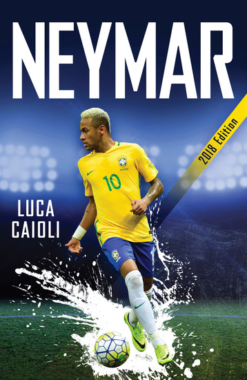 Neymar – 2018 Updated Edition - The Unstoppable Rise of Barcelona's Brazilian Superstar - cover