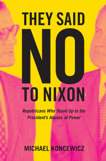 They Said No to Nixon - Republicans Who Stood Up to the President's Abuses of Power - cover