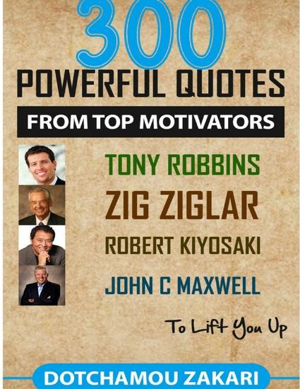 300 Powerful Quotes from Top Motivators Tony Robbins Zig Ziglar Robert Kiyosaki John C Maxwell … to Lift You Up - cover