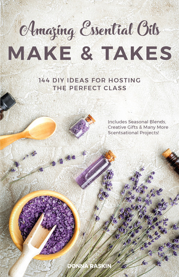 Amazing Essential Oils Make and Takes - 144 DIY Ideas for Hosting the Perfect Class - cover