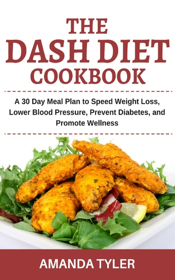 The Dash Diet Cookbook - A 30 Day Meal Plan to Speed Weight Loss Lower Blood Pressure Prevent Diabetes and Promote Wellness - cover