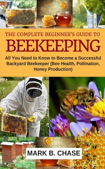 The Complete Beginner's Guide to Beekeeping - All You Need to Know to Become a Successful Backyard Beekeeper (Bee Health Pollination Honey Production) - cover