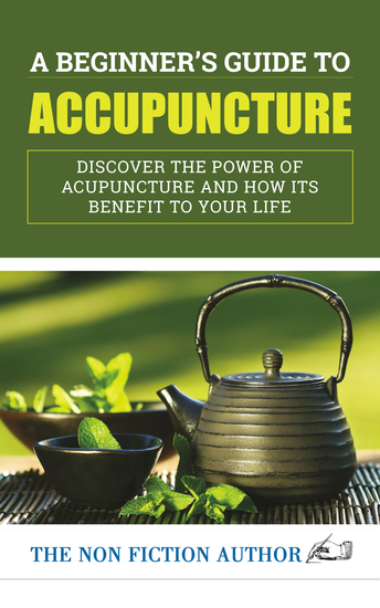 A Beginner's Guide to Acupuncture - Discover the Power of Acupuncture and How its Benefit to Your Life - cover