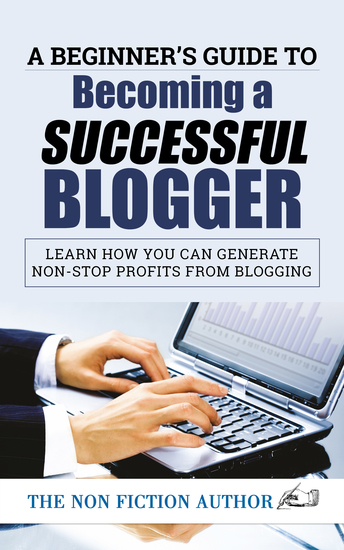 A Beginner's Guide to Becoming a Successful Blogger - Learn how you can Generate Non-Stop Profits from Blogging - cover