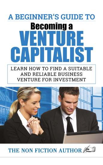 A Beginner's Guide to Becoming a Venture Capitalist - Learn How to Find a Suitable and Reliable Business Venture for Investment - cover