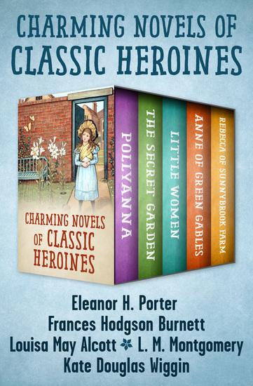 Charming Novels of Classic Heroines - Pollyanna The Secret Garden Little Women Anne of Green Gables and Rebecca of Sunnybrook Farm - cover