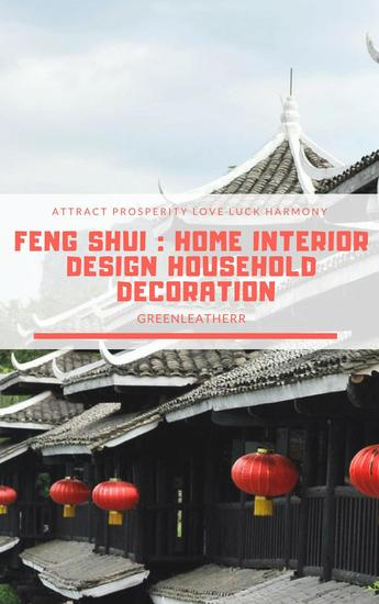 Feng Shui: Home Interior Design Household Decoration to attract Prosperity Love Luck & Harmony - cover