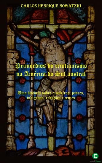 Primórdios do cristianismo na América do Sul austral - Uma história sobre cavaleiros padres indígenas reduções e cruzes - cover