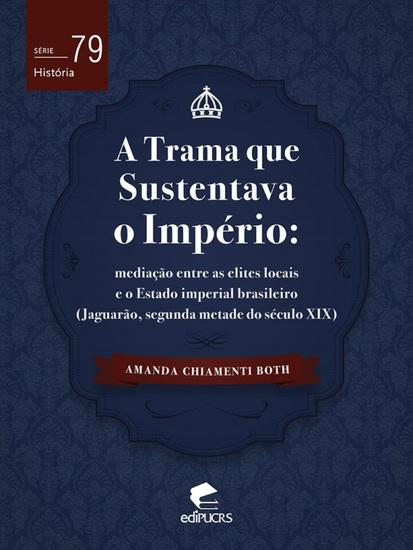 A trama que sustentava o império - mediação entre as elites locais e o Estado imperial brasileiro (Jaguarão segunda metade do século XIX) - cover