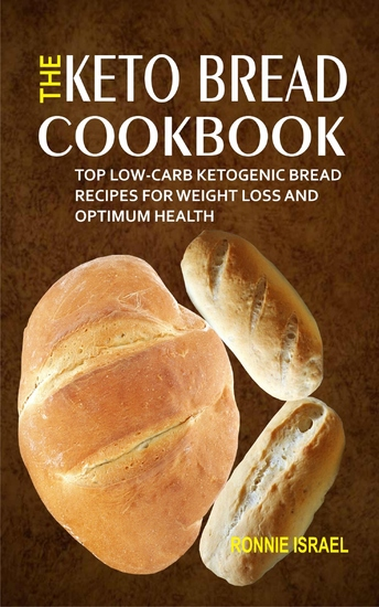 The Keto Bread Cookbook - Top Low-Carb Ketogenic Bread Recipes For Weight Loss And Optimum Health - cover