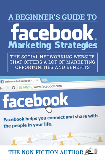 A Beginner's Guide to Facebook Marketing Strategies - The Social Networking Website That Offers a Lot of Marketing Opportunities - cover