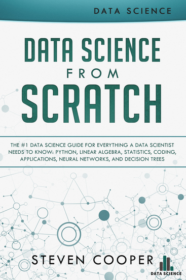 Data Science from Scratch - The #1 Data Science Guide for Everything A Data Scientist Needs to Know: Python Linear Algebra Statistics Coding Applications Neural Networks and Decision Trees - cover