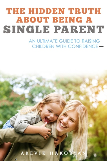 The Hidden Truth About Being A Single Parent - An Ultimate Guide To Raising Children With Confidence - cover