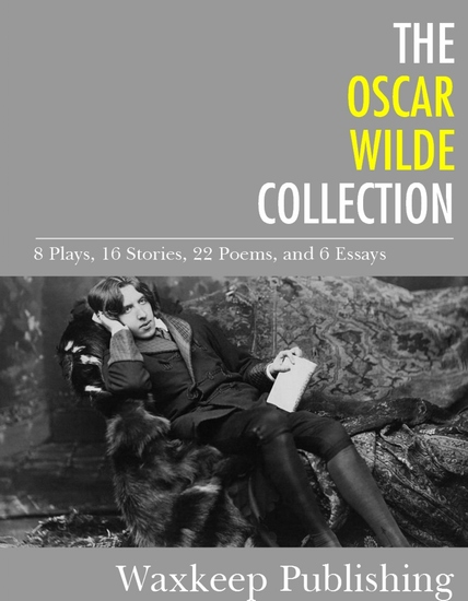The Oscar Wilde Collection - 8 Plays 16 Stories 22 Poems and 6 Essays - cover