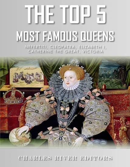 The Top 5 Most Famous Queens - Nefertiti Cleopatra Elizabeth I Catherine the Great and Queen Victoria - cover