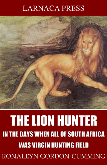 The Lion Hunter in the Days when All of South Africa Was Virgin Hunting Field - cover