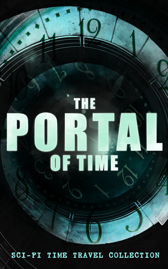 THE PORTAL OF TIME: Sci-Fi Time Travel Collection - The Time Machine Flight from Tomorrow Anthem Key Out of Time The Time Traders Pursuit A Traveler in Time A Connecticut Yankee in King Arthur's Court The Variable Man The Skull The Big Time… - cover
