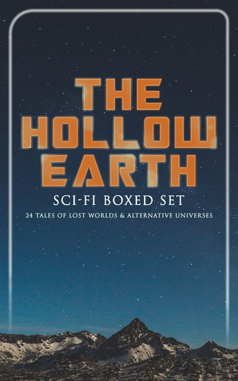 THE HOLLOW EARTH: Sci-Fi Boxed Set - 24 Tales of Lost Worlds & Alternative Universes - King Solomon's Mines The Lost Continent New Atlantis The Lost World Journey to the Center of the Earth The Mysterious Island The Moon Pool She Pellucidar The Monster Men Adjustment Team… - cover