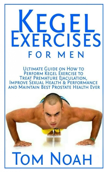 Kegel Exercises for Men - Ultimate Guide on How to Perform Kegel Exercise to Treat Premature Ejaculation Improve Sexual Health & Performance and Maintain Best Prostate Health Ever - cover