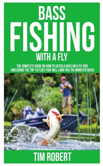 Bass Fishing with a Fly - The Complete Guide on How to Catch a Bass on a Fly Rod (Including the Top 10 Flies that will land you the Monster Bass) - cover