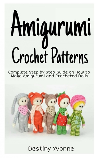 Amigurumi Crochet Patterns - Complete Step By Step Guide on How to Make Amigurumi and Crocheted Dolls - cover