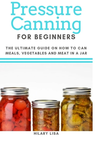 Pressure Canning for Beginners - The Ultimate Guide on How to Can Meals Vegetables and Meat in a Jar - cover