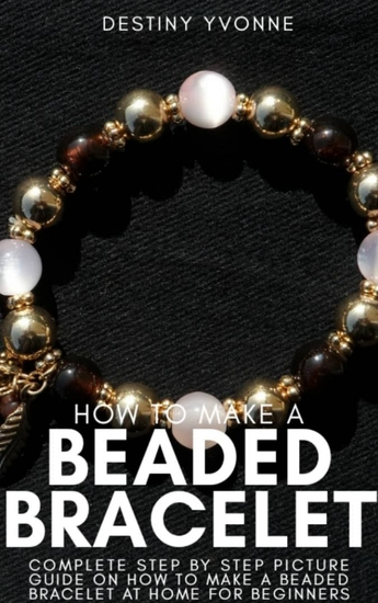 How to Make a Beaded Bracelet - Complete Step by Step Picture Guide on How to Make a Beaded Bracelet at Home for Beginners - cover