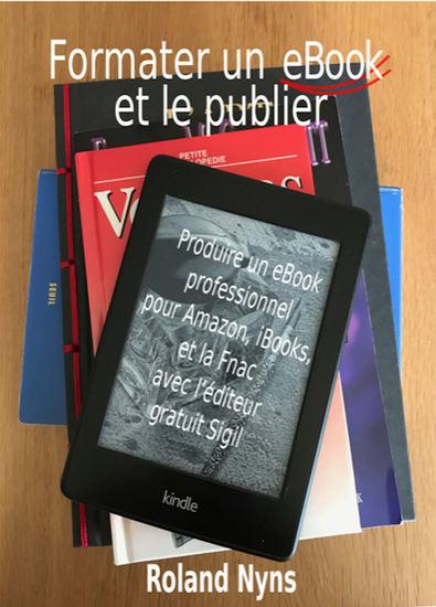 Formater un ebook et le publier - Produire un ebook professionnel pour Amazon iBooks et la Fnac avec l'éditeur gratuit Sigil - cover