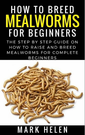 How to Breed Mealworms for Beginners - The Step by Step Guide on How to Raise and Breed Mealworms for Complete Beginners - cover