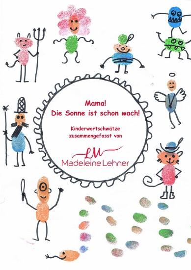 Mama! Die Sonne ist schon wach! - Kinderwortschwätze zusammengefasst von Madeleine Lehner - cover