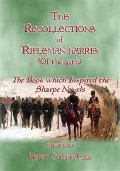 THE RECOLLECTIONS OF RIFLEMAN HARRIS - The book which inspired the Sharpe Novels - An Elisted Man's Account of the Peninsula Wars - cover