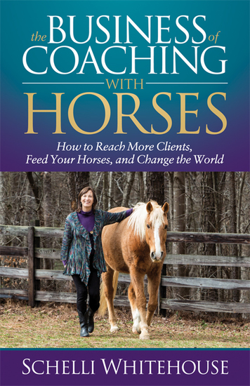 The Business of Coaching with Horses - How to Reach More Clients Feed Your Horses and Change the World - cover