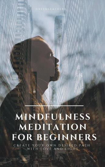 Mindfulness Meditation for Beginners Create Your Own Desired Path With Love and Light - cover