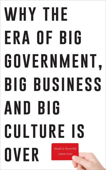 Small is Powerful - Why the Era of Big Government Big Business and Big Culture is Over - cover