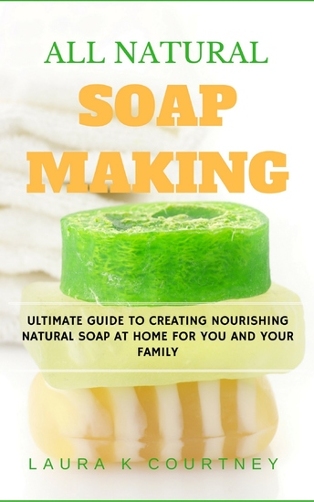 All Natural Soap Making - Ultimate Guide to Creating Nourishing Natural Soap at Home For You and Your Family - cover