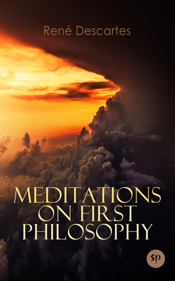 Meditations on First Philosophy - A Philosophical Treatise in Which the Existence of God and the Immortality of the Soul Are Demonstrated - cover