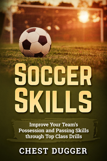 Soccer Skills - Improve Your Team's Possession and Passing Skills through Top Class Drills - cover