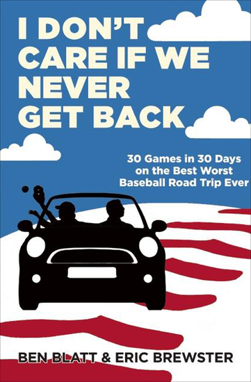 I Don't Care if We Never Get Back - 30 Games in 30 Days on the Best Worst Baseball Road Trip Ever - cover