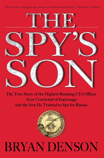The Spy's Son - The True Story of the Highest-Ranking CIA Officer Ever Convicted of Espionage and the Son He Trained to Spy for Russia - cover