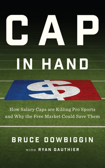 Cap in Hand - How Salary Caps are Killing Pro Sports and Why the Free Market Could Save Them - cover