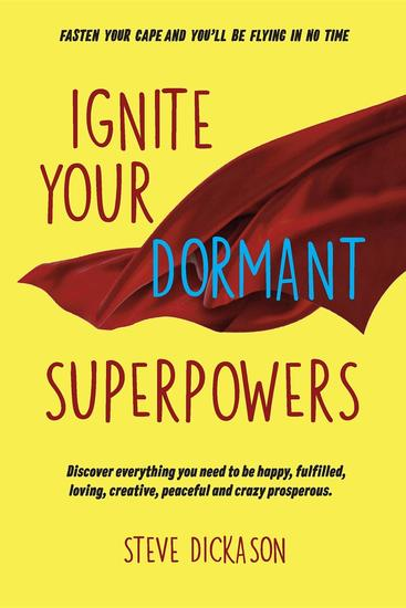 Ignite Your Dormant Superpowers - Discover everything you need to be happy fulfilled loving creative peaceful and crazy prosperous - cover