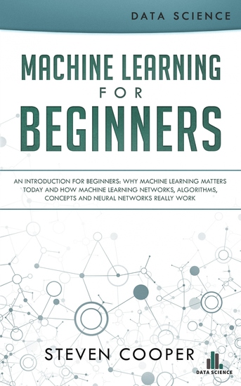 Machine Learning for Beginners - An Introduction for Beginners Why Machine Learning Matters Today and How Machine Learning Networks Algorithms Concepts and Neural Networks Really Work - cover