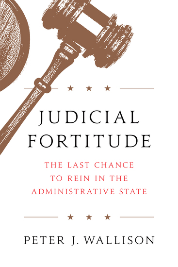 Judicial Fortitude - The Last Chance to Rein In the Administrative State - cover